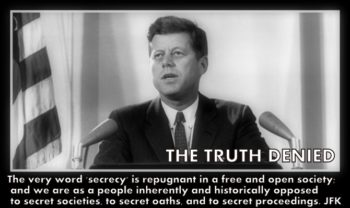 The very word 'secrecy' is repugnant in a free and open society; and we are as a people inherently and historically opposed to secret societies, to secret oaths, and to secret proceedings. John F. Kennedy Read more at www.thetruthdenied.comhttp://www.brainyquote.com/quotes/quotes/j/johnfkenn136324.html#WZTpR4GUk4BXkKtA.99